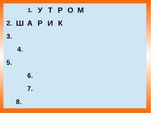 1. У Т Р О М  2. Ш А Р И К  3.  4.  5. 6.  7.  8.