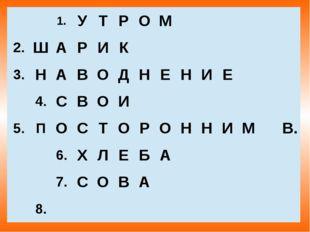 1. У Т Р О М  2. Ш А Р И К  3. Н А В О Д Н Е Н И Е  4. С В О И  5. П О С