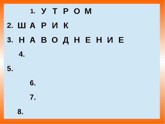 1. У Т Р О М  2. Ш А Р И К  3. Н А В О Д Н Е Н И Е  4.  5. 6.  7.  8.