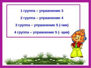 1 группа – упражнение 3 2 группа – упражнение 4 3 группа – упражнение 5 (-чи