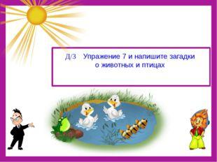 Д/З Упражение 7 и напишите загадки о животных и птицах