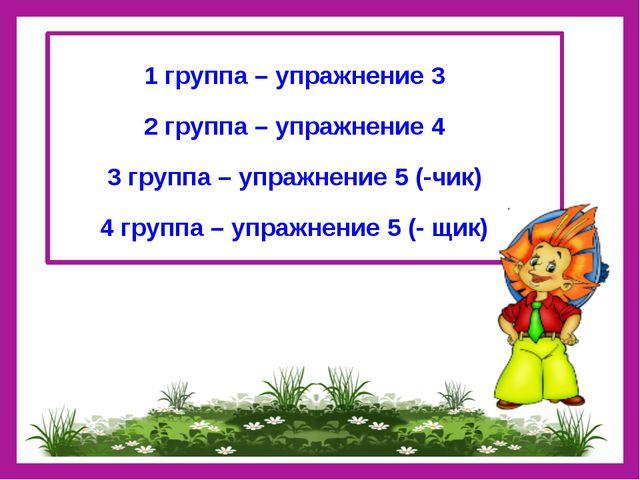 1 группа – упражнение 3 2 группа – упражнение 4 3 группа – упражнение 5 (-чи...