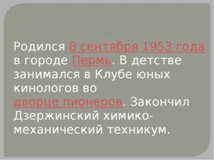 Родился 8 сентября 1953 года в городе Пермь. В детстве занимался в Клубе юны