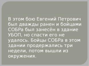 В этом бою Евгений Петрович был дважды ранен и бойцами СОБРа был занесён в з