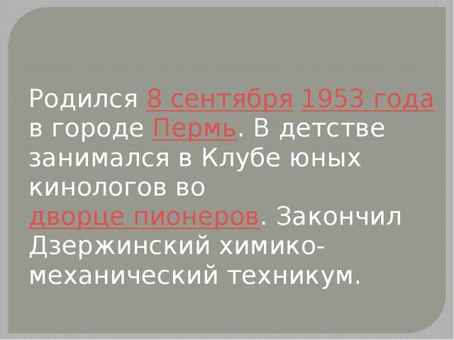 Родился 8 сентября 1953 года в городе Пермь. В детстве занимался в Клубе юны...