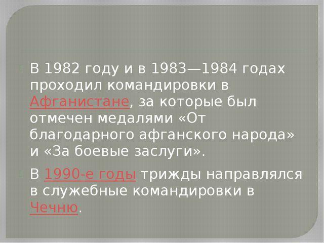 В 1982 году и в 1983—1984 годах проходил командировки в Афганистане, за кото...