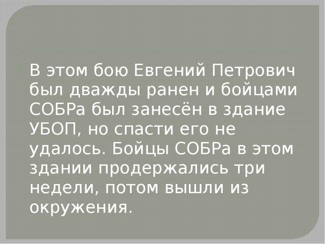 В этом бою Евгений Петрович был дважды ранен и бойцами СОБРа был занесён в з...