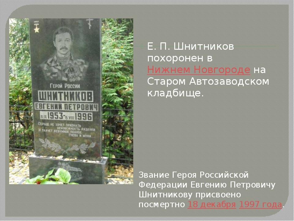 Е.П.Шнитников похоронен в Нижнем Новгороде на Старом Автозаводском кладбище...