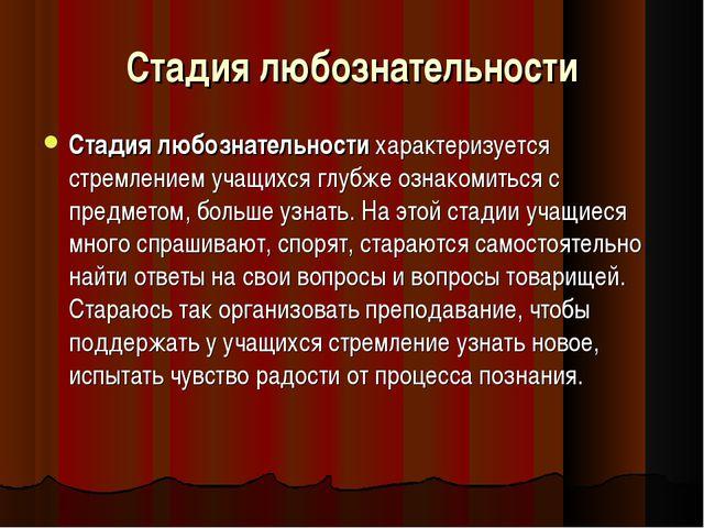Стадия любознательности Стадия любознательности характеризуется стремлением у...