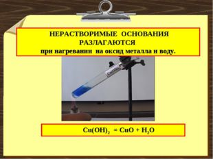 НЕРАСТВОРИМЫЕ ОСНОВАНИЯ РАЗЛАГАЮТСЯ при нагревании на оксид металла и воду.