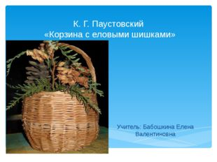 К. Г. Паустовский «Корзина с еловыми шишками» Учитель: Бабошкина Елена Валент