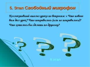 5. Этап Свободный микрофон Коллективный анализ урока по вопросам: « Что новог