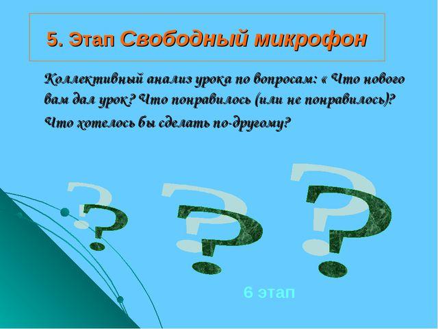 5. Этап Свободный микрофон Коллективный анализ урока по вопросам: « Что новог...