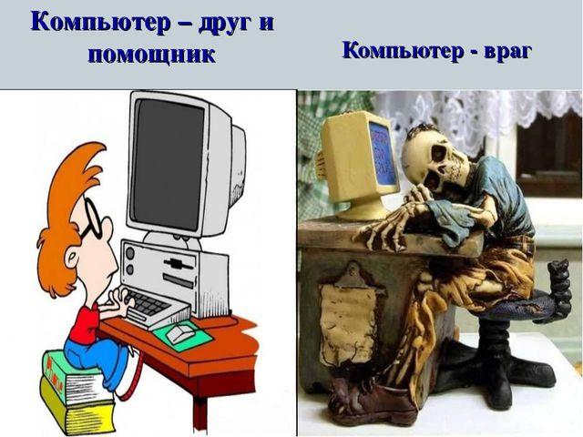 Компьютер - враг Компьютер – друг и помощник
