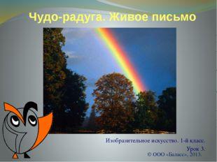 Чудо-радуга. Живое письмо Изобразительное искусство. 1-й класс. Урок 3. © ООО