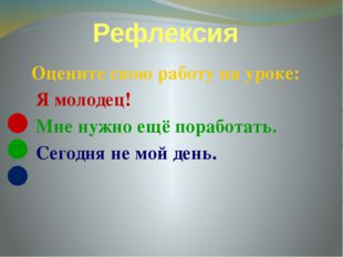 Рефлексия Оцените свою работу на уроке: Я молодец! Мне нужно ещё поработать.