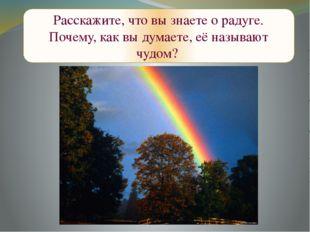 Расскажите, что вы знаете о радуге. Почему, как вы думаете, её называют чудом?