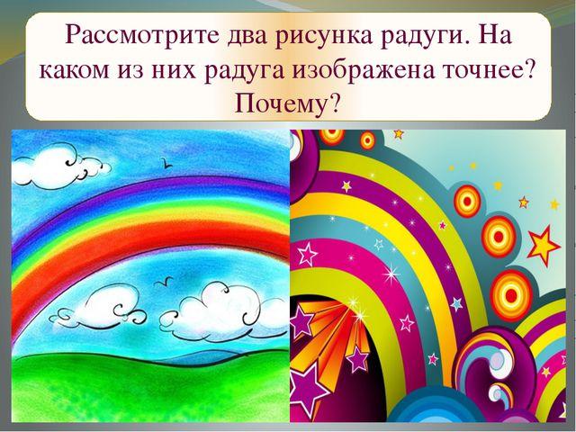 Рассмотрите два рисунка радуги. На каком из них радуга изображена точнее? По...