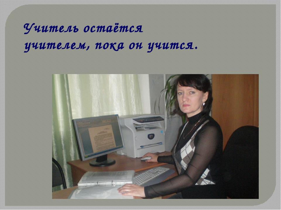 Учитель остаётся учителем, пока он учится. К. Ушинский