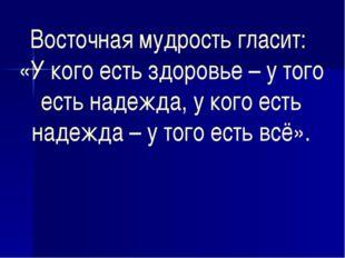 Восточная мудрость гласит: «У кого есть здоровье – у того есть надежда, у ког