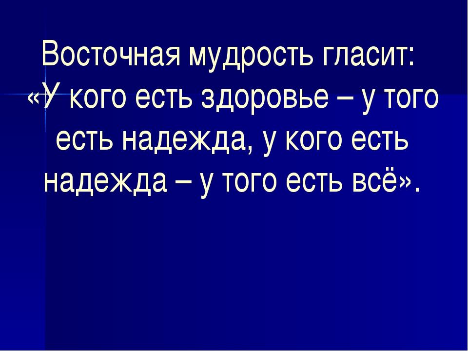 Восточная мудрость гласит: «У кого есть здоровье – у того есть надежда, у ког...