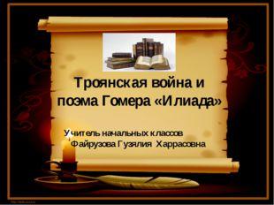 Троянская война и поэма Гомера «Илиада» Учитель начальных классов Файрузова Г