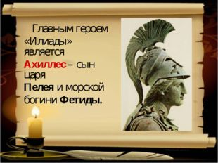 Главным героем «Илиады» является Ахиллес – сын царя Пелея и морской богини Ф