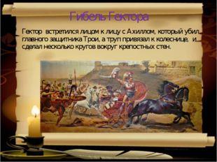 Гибель Гектора Гектор встретился лицом к лицу с Ахиллом, который убил главног