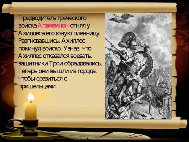 Предводитель греческого войска Агамемнон отнял у Ахиллеса его юную пленницу....