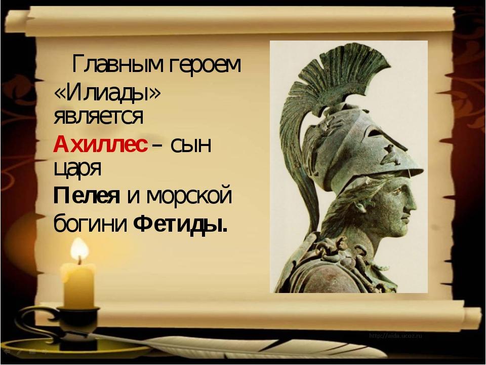 Главным героем «Илиады» является Ахиллес – сын царя Пелея и морской богини Ф...