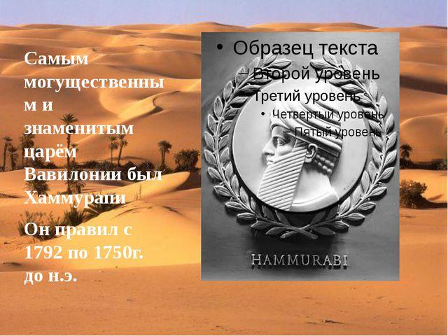 Самым могущественным и знаменитым царём Вавилонии был Хаммурапи Он правил с...