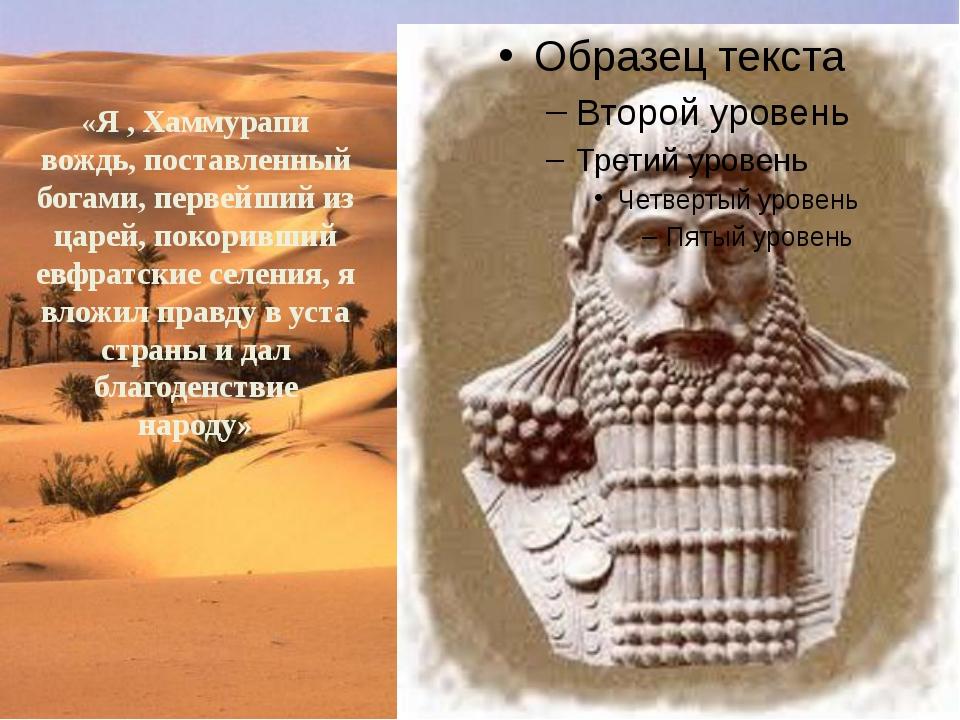 «Я , Хаммурапи вождь, поставленный богами, первейший из царей, покоривший ев...