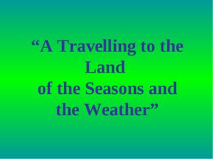 """A Travelling to the Land of the Seasons and the Weather"""