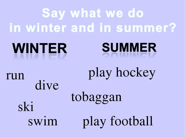 run dive swim play hockey play football tobaggan ski