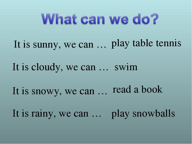 It is sunny, we can … It is cloudy, we can … It is snowy, we can … It is rain...