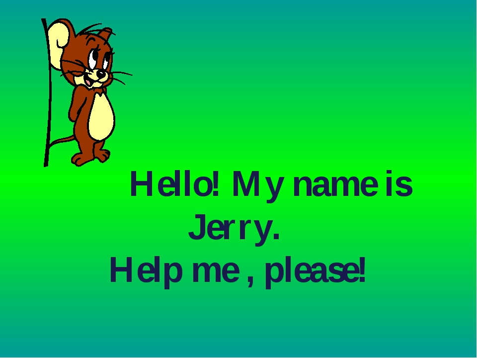 Hello! My name is Jerry. Help me , please!