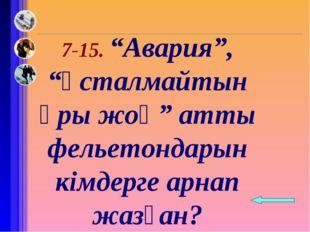 """7-15. """"Авария"""", """"ұсталмайтын ұры жоқ"""" атты фельетондарын кімдерге арнап жазғ"""