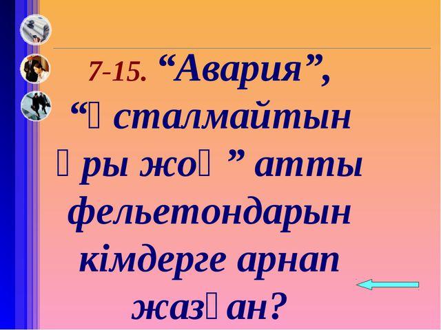 """7-15. """"Авария"""", """"ұсталмайтын ұры жоқ"""" атты фельетондарын кімдерге арнап жазғ..."""