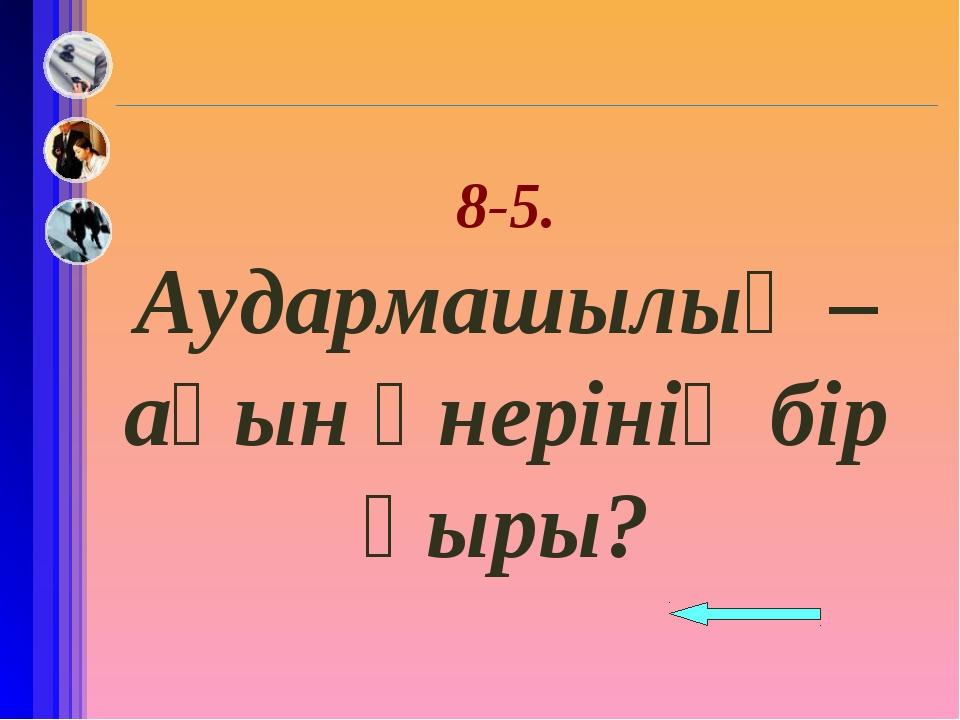 8-5. Аудармашылық –ақын өнерінің бір қыры?