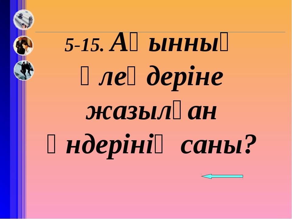5-15. Ақынның өлеңдеріне жазылған әндерінің саны?