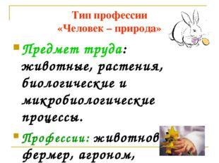 Тип профессии «Человек – природа» Предмет труда: животные, растения, биологич