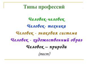 Типы профессий Человек-человек Человек- техника Человек - знаковая система Че