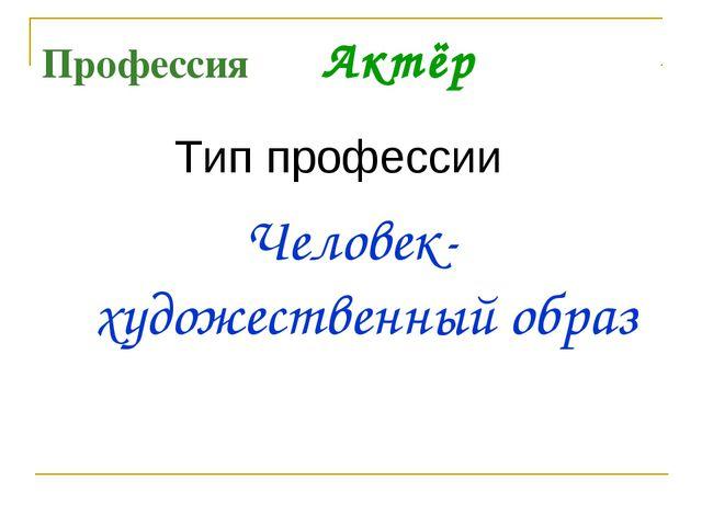 Профессия Актёр Тип профессии Человек- художественный образ