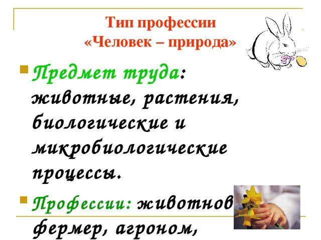 Тип профессии «Человек – природа» Предмет труда: животные, растения, биологич...