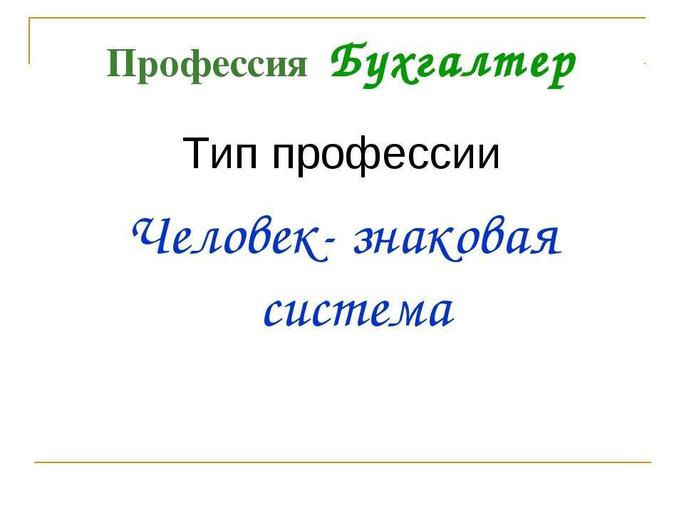Профессия Бухгалтер Тип профессии Человек- знаковая система
