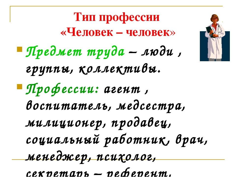 Тип профессии «Человек – человек» Предмет труда – люди , группы, коллективы....
