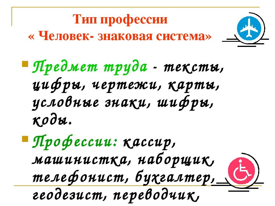 Тип профессии « Человек- знаковая система» Предмет труда - тексты, цифры, чер...