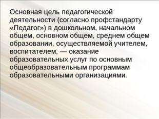 Основная цель педагогической деятельности (согласно профстандарту «Педагог»)