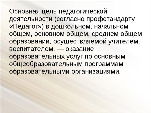 Основная цель педагогической деятельности (согласно профстандарту «Педагог»)...