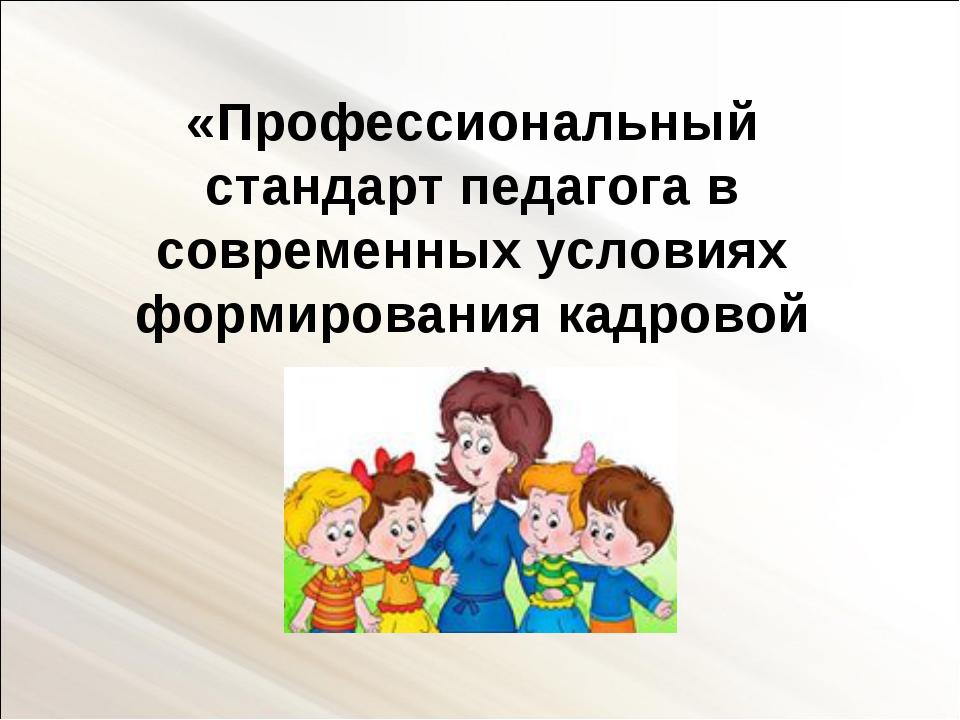 «Профессиональный стандарт педагога в современных условиях формирования кадро...